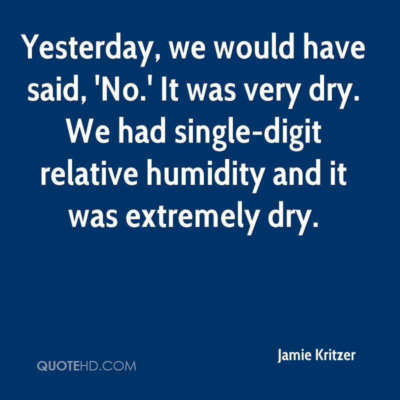 Yesterday, we would have said, 'No.' It was very dry. We had single-digit relative humidity and it was extremely dry.