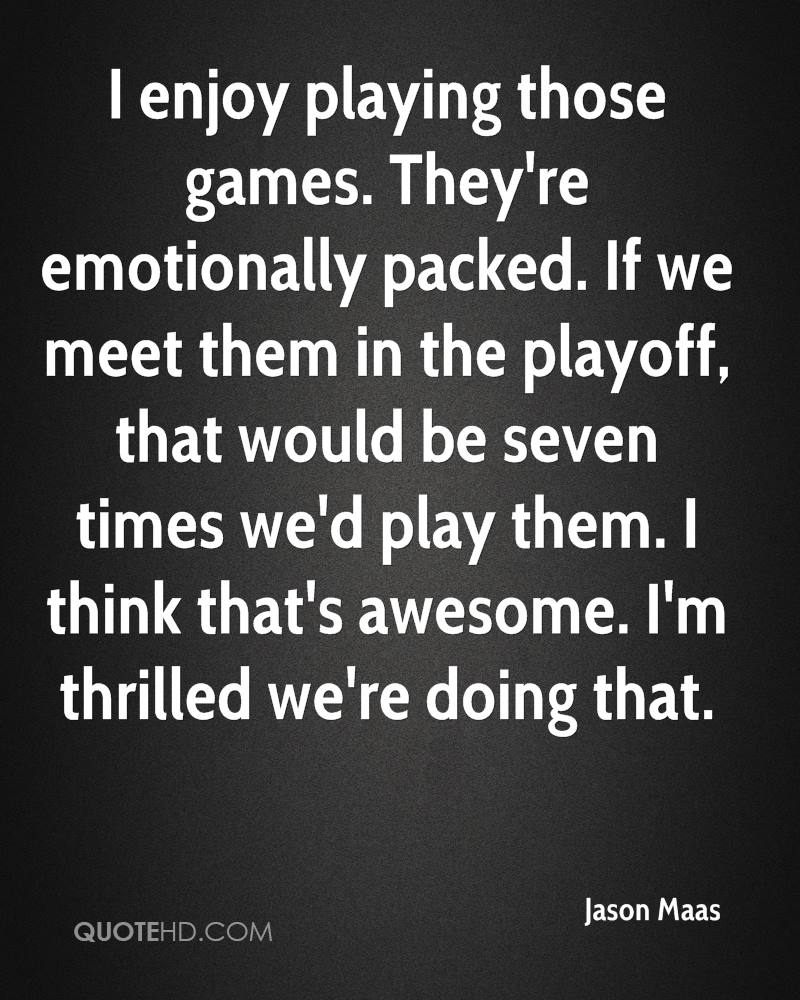 I enjoy playing those games. They're emotionally packed. If we meet them in the playoff, that would be seven times we'd play them. I think that's awesome. I'm thrilled we're doing that.