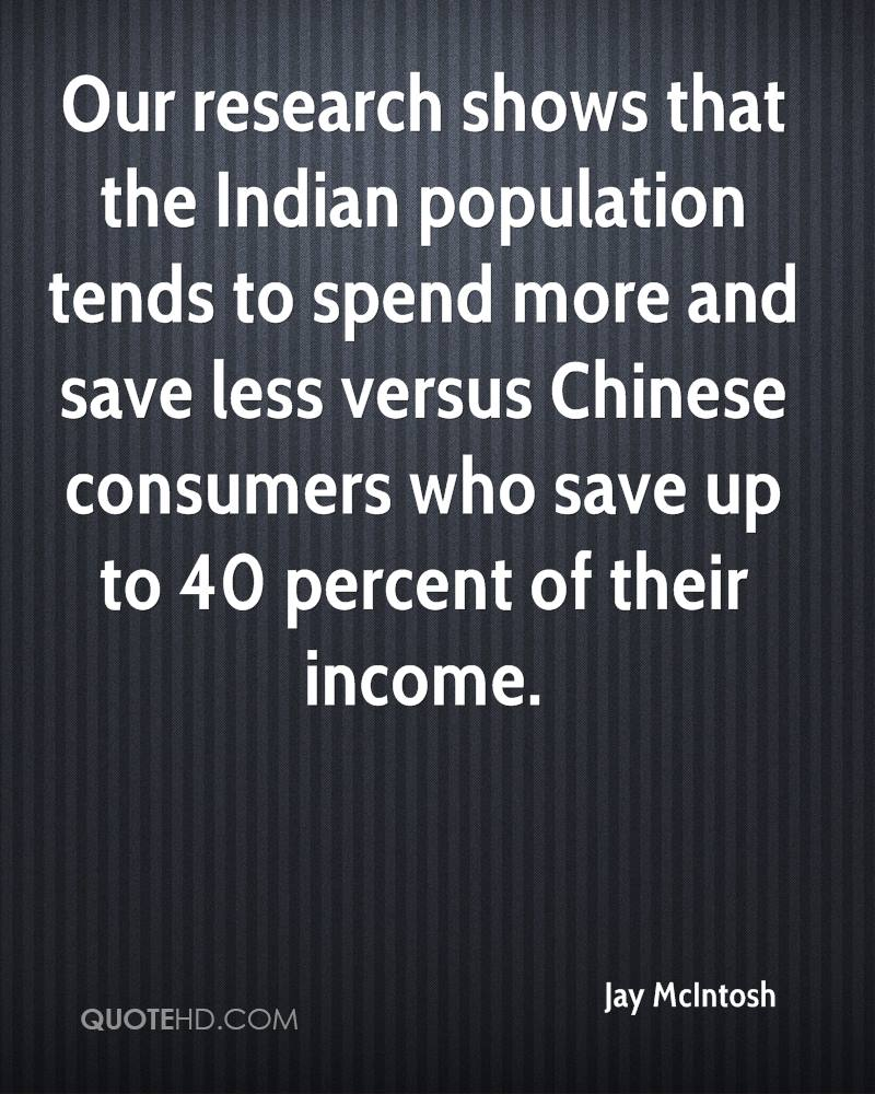 Our research shows that the Indian population tends to spend more and save less versus Chinese consumers who save up to 40 percent of their income.