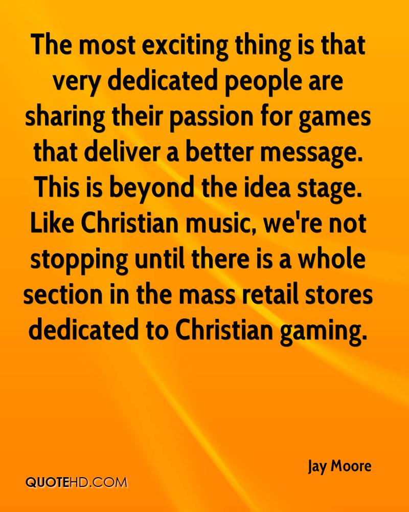 The most exciting thing is that very dedicated people are sharing their passion for games that deliver a better message. This is beyond the idea stage. Like Christian music, we're not stopping until there is a whole section in the mass retail stores dedicated to Christian gaming.