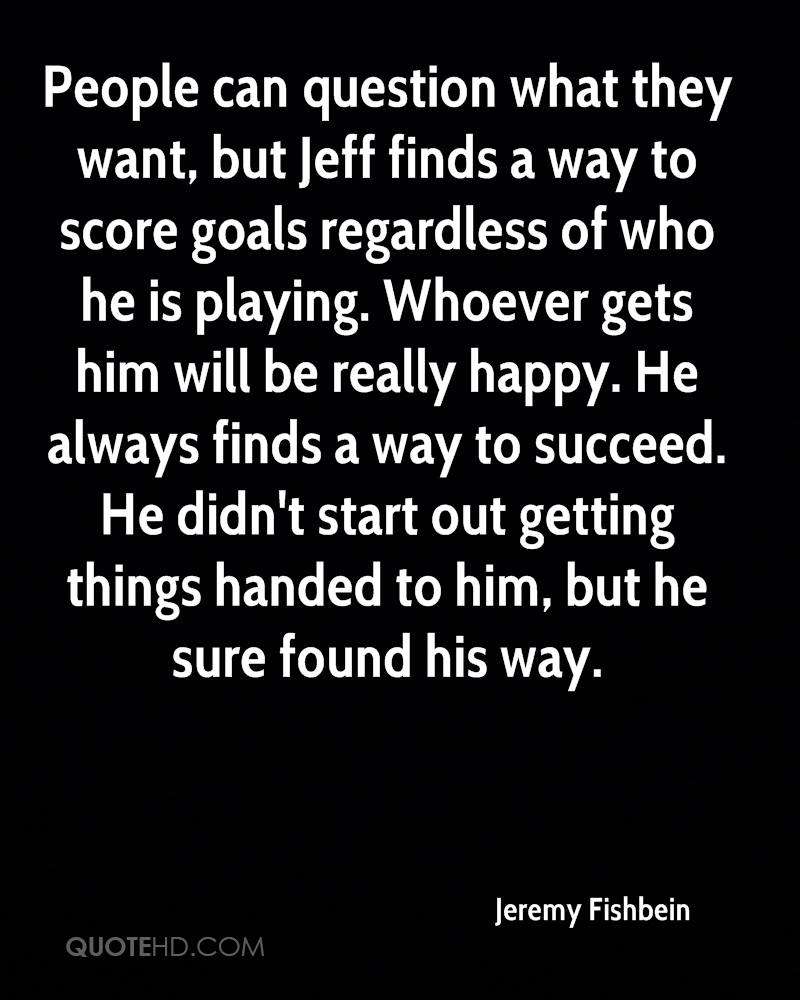 People can question what they want, but Jeff finds a way to score goals regardless of who he is playing. Whoever gets him will be really happy. He always finds a way to succeed. He didn't start out getting things handed to him, but he sure found his way.