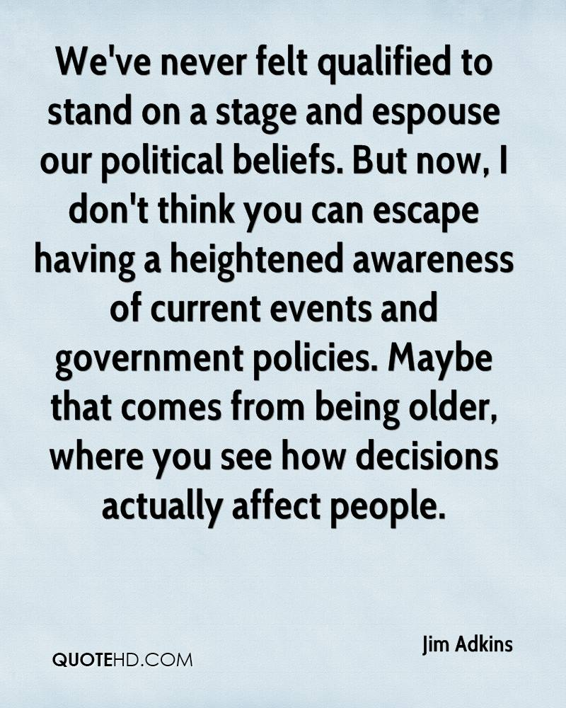 We've never felt qualified to stand on a stage and espouse our political beliefs. But now, I don't think you can escape having a heightened awareness of current events and government policies. Maybe that comes from being older, where you see how decisions actually affect people.