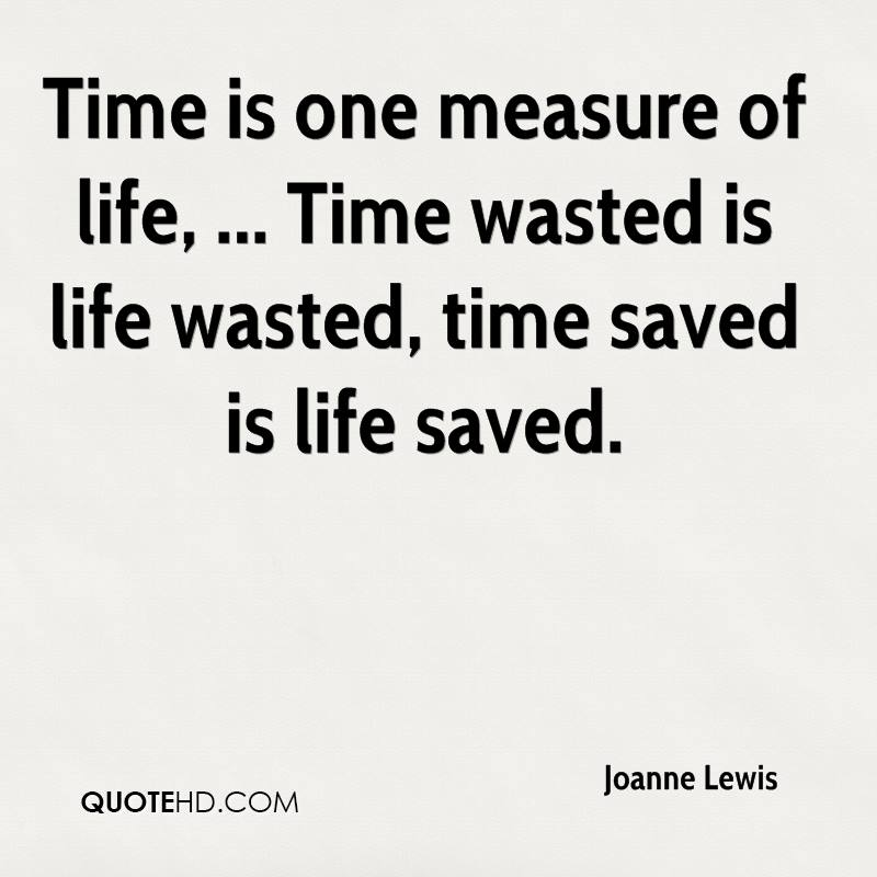 Time is one measure of life, ... Time wasted is life wasted, time saved is life saved.