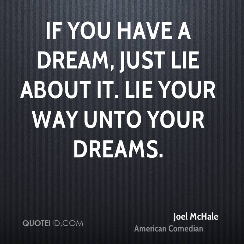 If you have a dream, just lie about it. Lie your way unto your dreams.