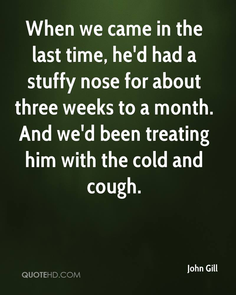 When we came in the last time, he'd had a stuffy nose for about three weeks to a month. And we'd been treating him with the cold and cough.
