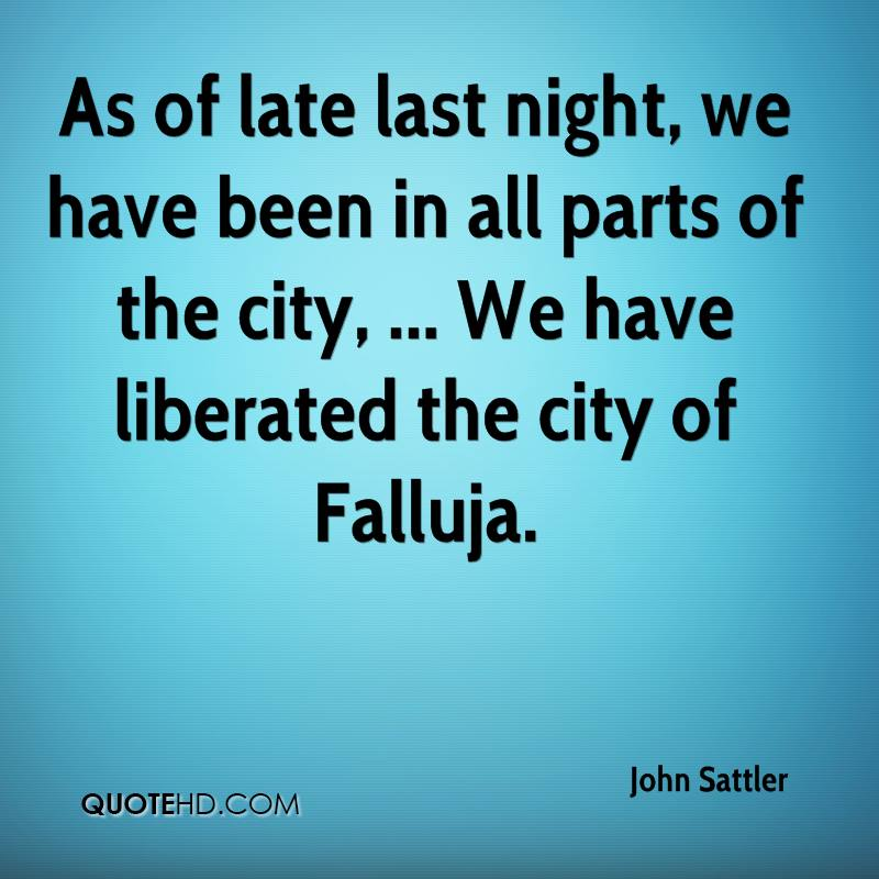 As of late last night, we have been in all parts of the city, ... We have liberated the city of Falluja.