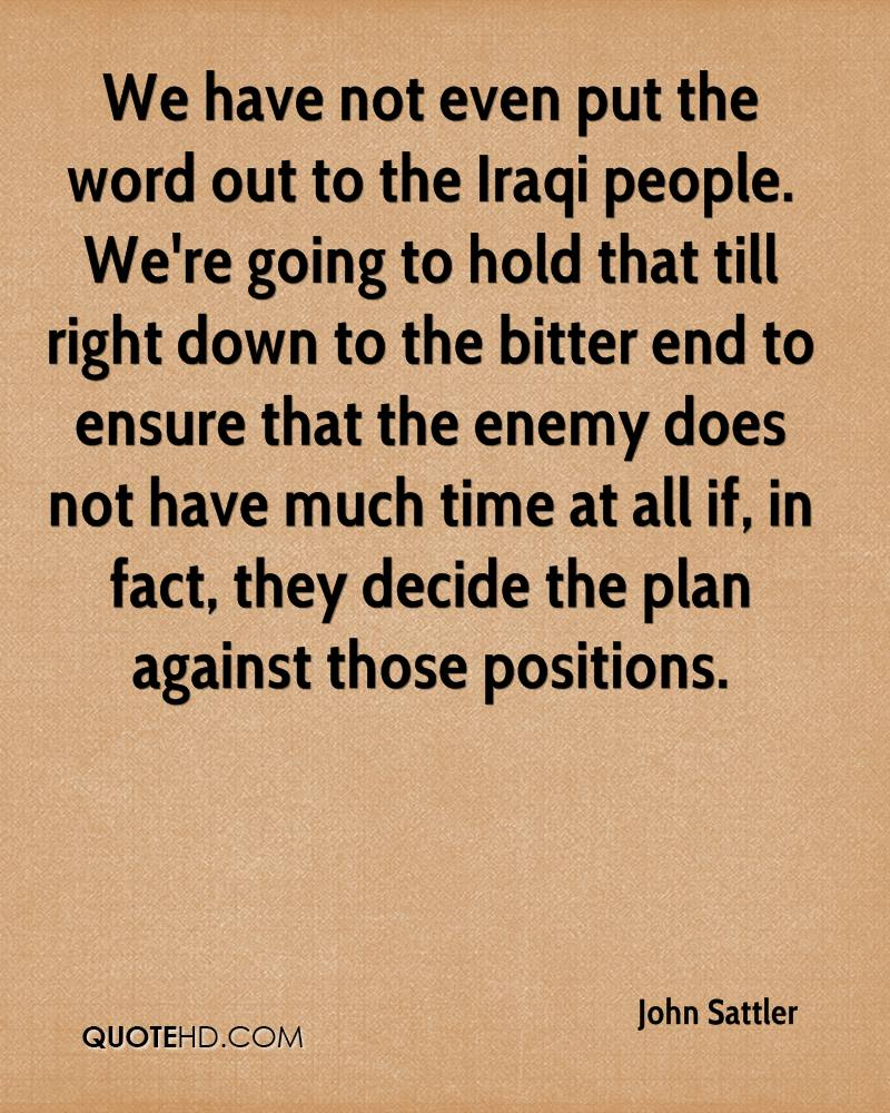 We have not even put the word out to the Iraqi people. We're going to hold that till right down to the bitter end to ensure that the enemy does not have much time at all if, in fact, they decide the plan against those positions.