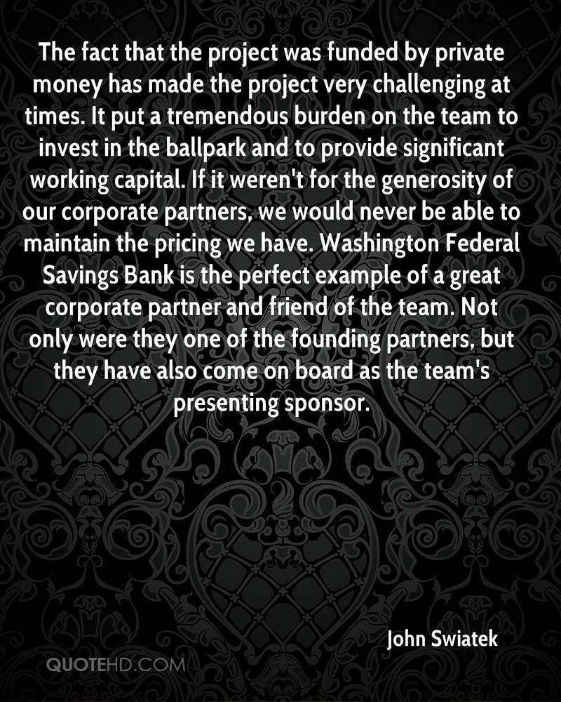 The fact that the project was funded by private money has made the project very challenging at times. It put a tremendous burden on the team to invest in the ballpark and to provide significant working capital. If it weren't for the generosity of our corporate partners, we would never be able to maintain the pricing we have. Washington Federal Savings Bank is the perfect example of a great corporate partner and friend of the team. Not only were they one of the founding partners, but they have also come on board as the team's presenting sponsor.