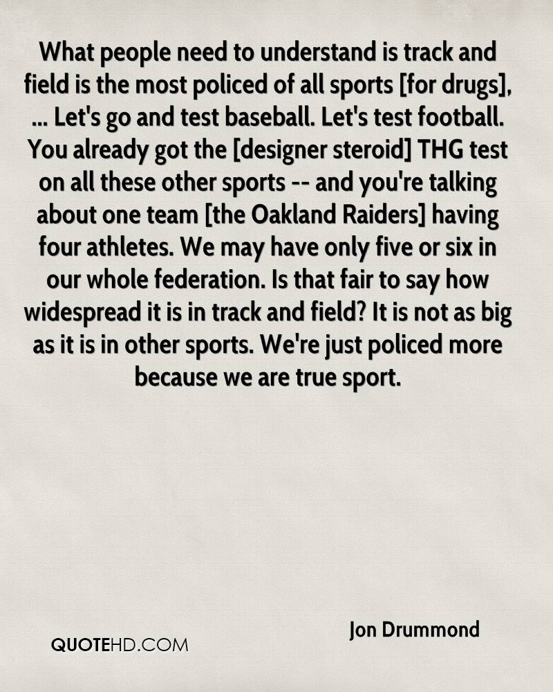 What people need to understand is track and field is the most policed of all sports [for drugs], ... Let's go and test baseball. Let's test football. You already got the [designer steroid] THG test on all these other sports -- and you're talking about one team [the Oakland Raiders] having four athletes. We may have only five or six in our whole federation. Is that fair to say how widespread it is in track and field? It is not as big as it is in other sports. We're just policed more because we are true sport.