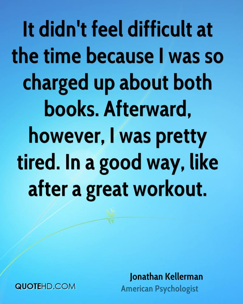 It didn't feel difficult at the time because I was so charged up about both books. Afterward, however, I was pretty tired. In a good way, like after a great workout.