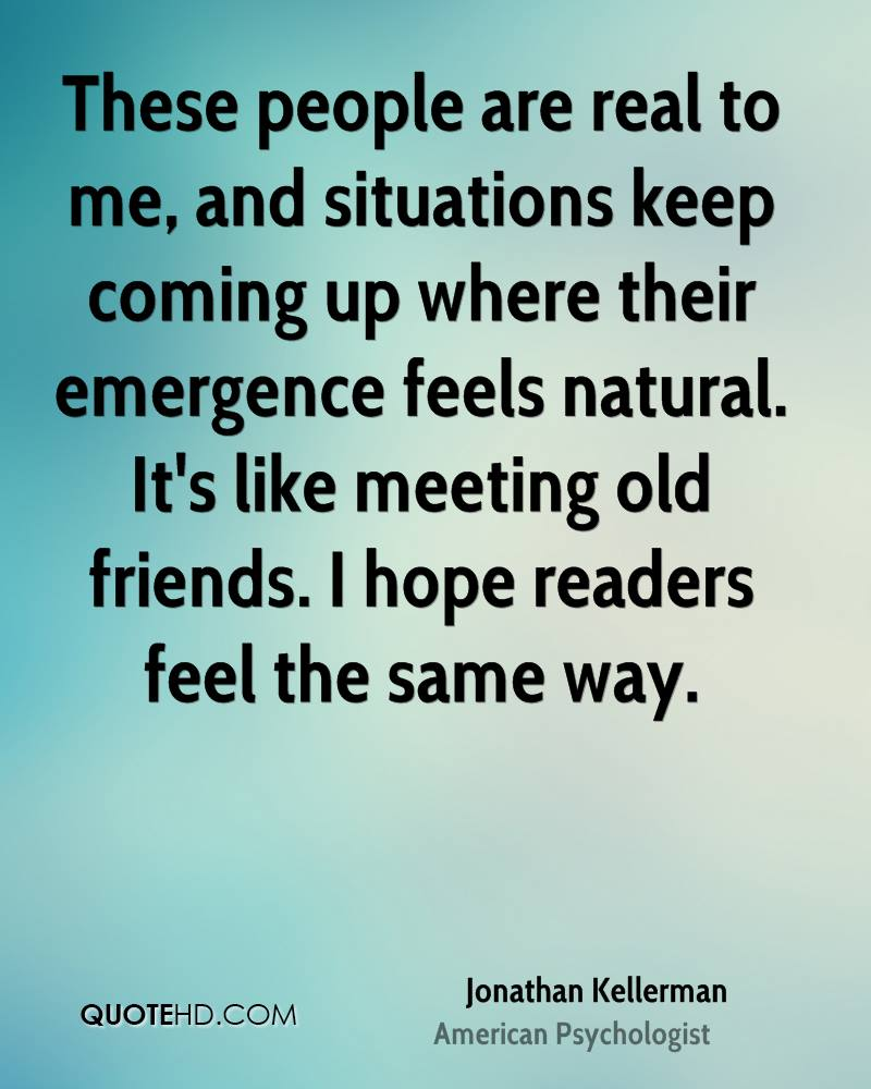 These people are real to me, and situations keep coming up where their emergence feels natural. It's like meeting old friends. I hope readers feel the same way.