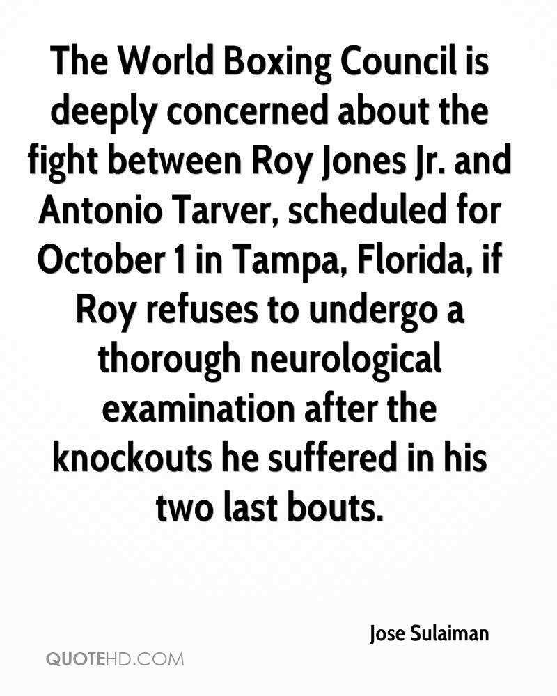 The World Boxing Council is deeply concerned about the fight between Roy Jones Jr. and Antonio Tarver, scheduled for October 1 in Tampa, Florida, if Roy refuses to undergo a thorough neurological examination after the knockouts he suffered in his two last bouts.