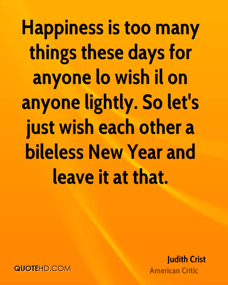 Happiness is too many things these days for anyone lo wish il on anyone lightly. So let's just wish each other a bileless New Year and leave it at that.