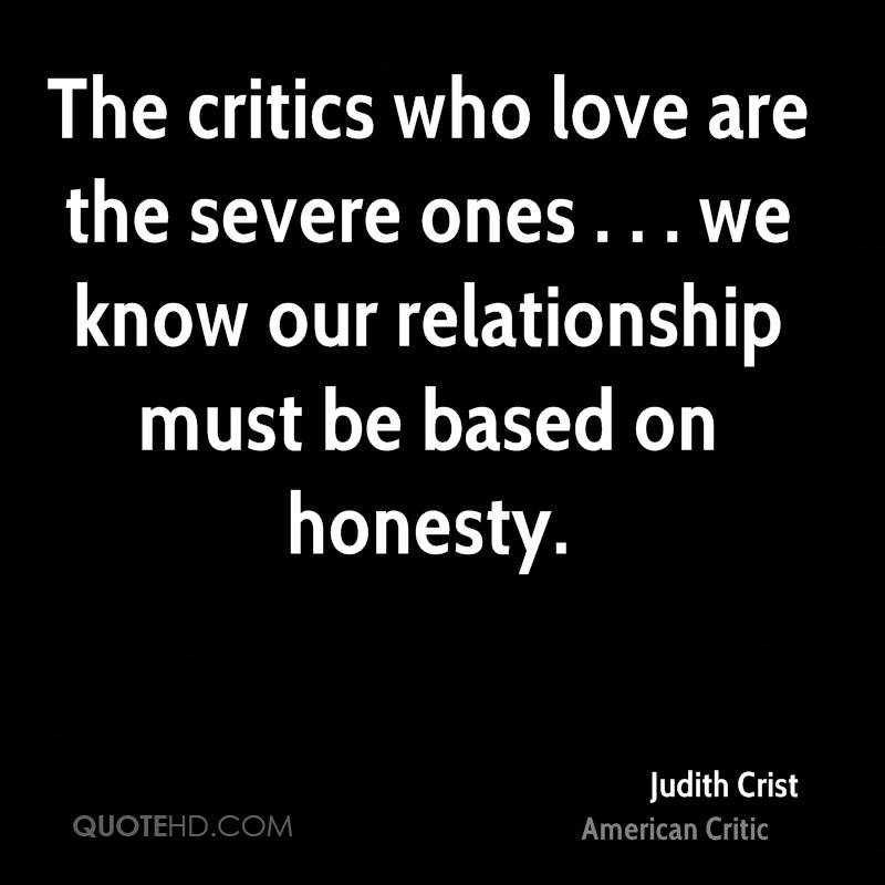 The critics who love are the severe ones . . . we know our relationship must be based on honesty.