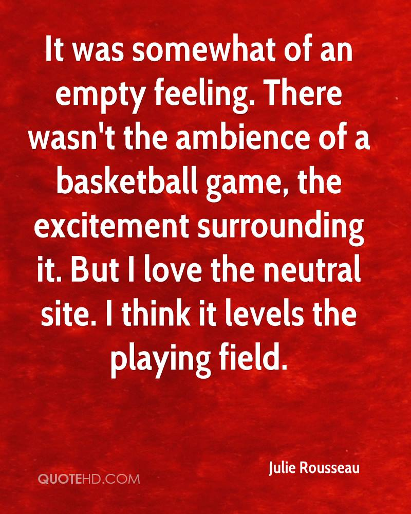 It was somewhat of an empty feeling. There wasn't the ambience of a basketball game, the excitement surrounding it. But I love the neutral site. I think it levels the playing field.