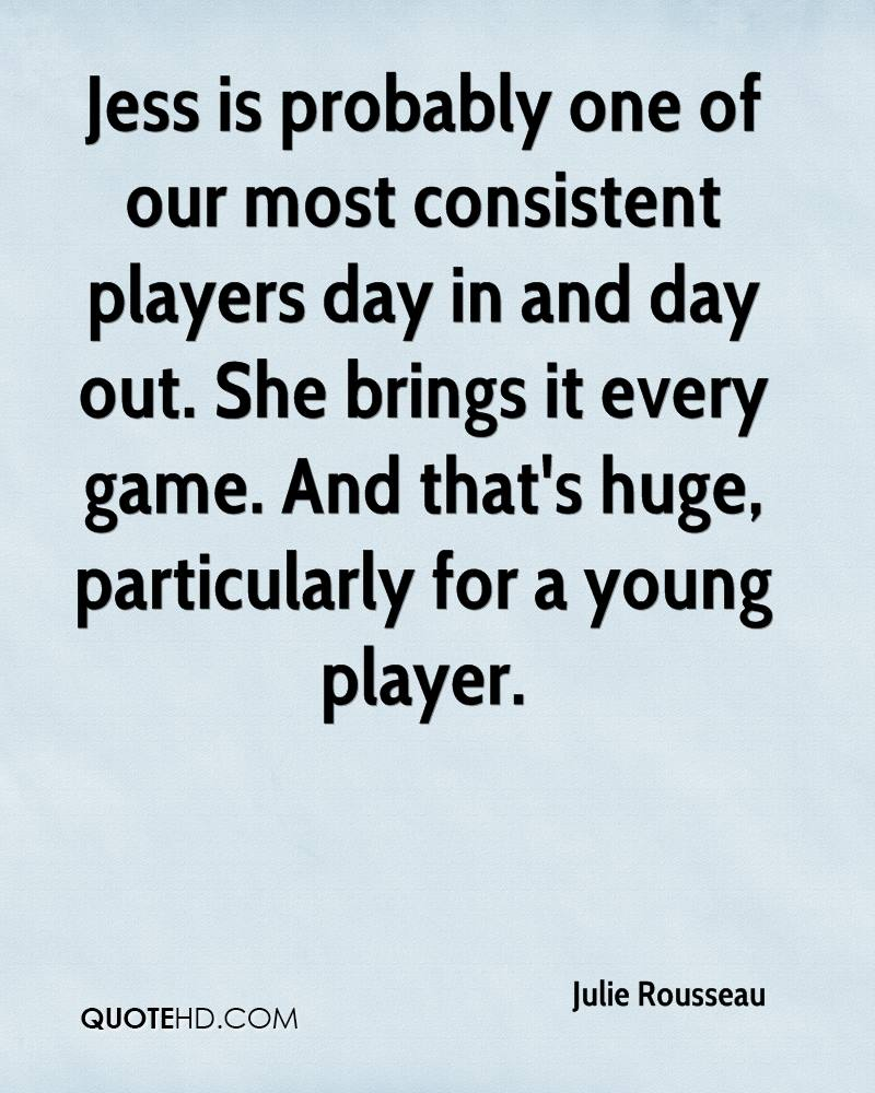 Jess is probably one of our most consistent players day in and day out. She brings it every game. And that's huge, particularly for a young player.