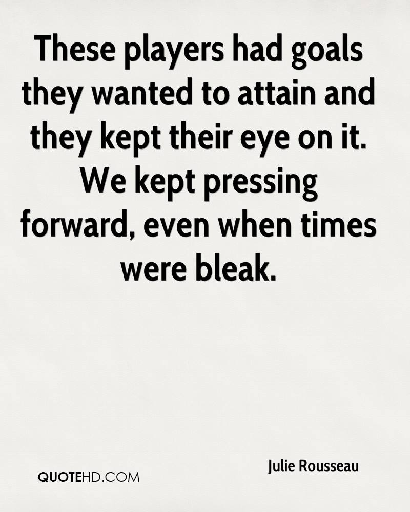 These players had goals they wanted to attain and they kept their eye on it. We kept pressing forward, even when times were bleak.
