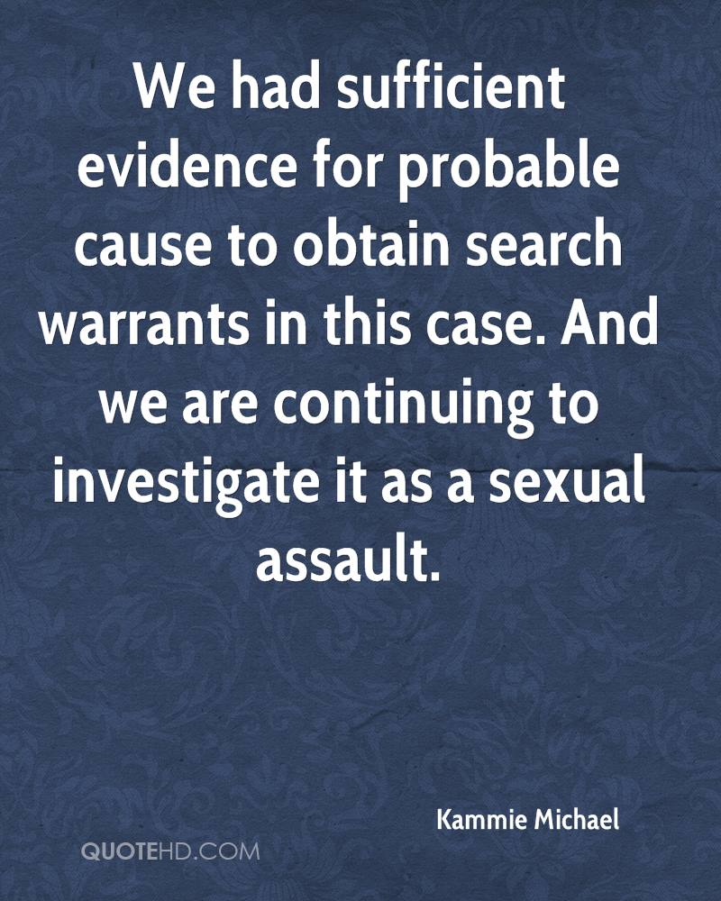 We had sufficient evidence for probable cause to obtain search warrants in this case. And we are continuing to investigate it as a sexual assault.