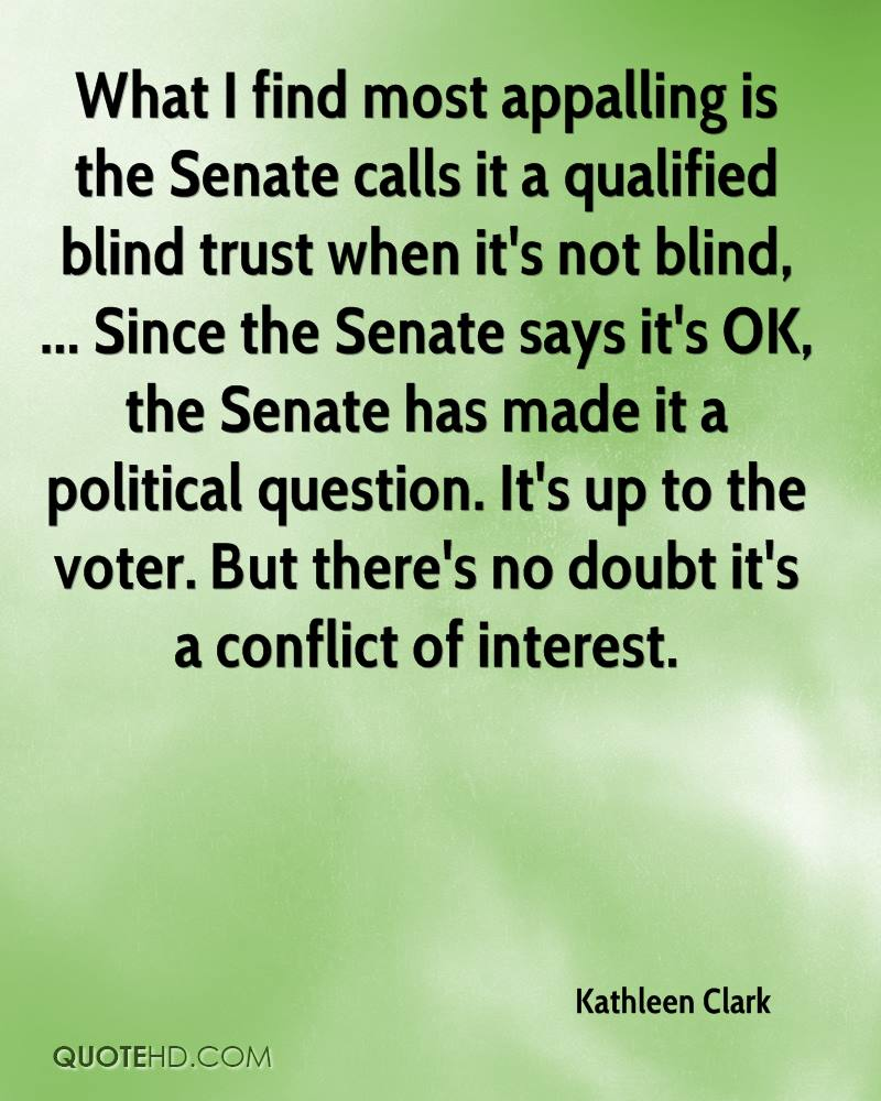 What I find most appalling is the Senate calls it a qualified blind trust when it's not blind, ... Since the Senate says it's OK, the Senate has made it a political question. It's up to the voter. But there's no doubt it's a conflict of interest.