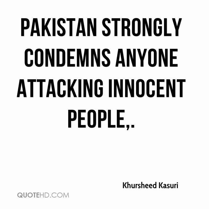 Pakistan strongly condemns anyone attacking innocent people.