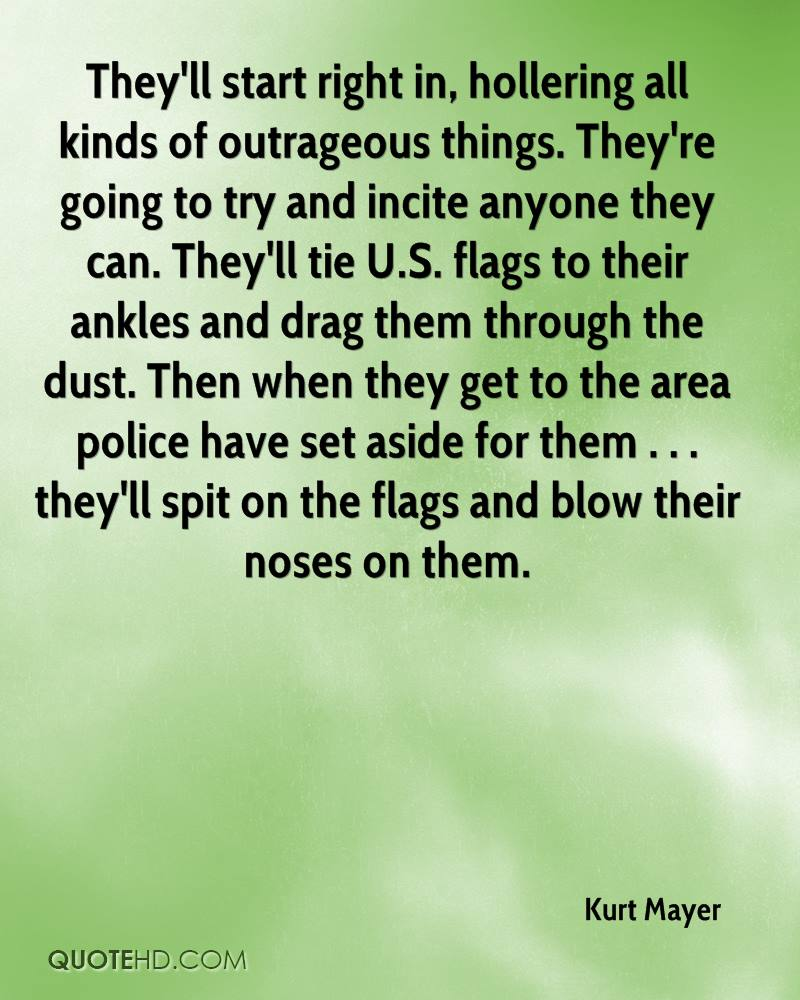 They'll start right in, hollering all kinds of outrageous things. They're going to try and incite anyone they can. They'll tie U.S. flags to their ankles and drag them through the dust. Then when they get to the area police have set aside for them . . . they'll spit on the flags and blow their noses on them.