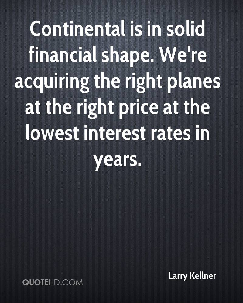 Continental is in solid financial shape. We're acquiring the right planes at the right price at the lowest interest rates in years.