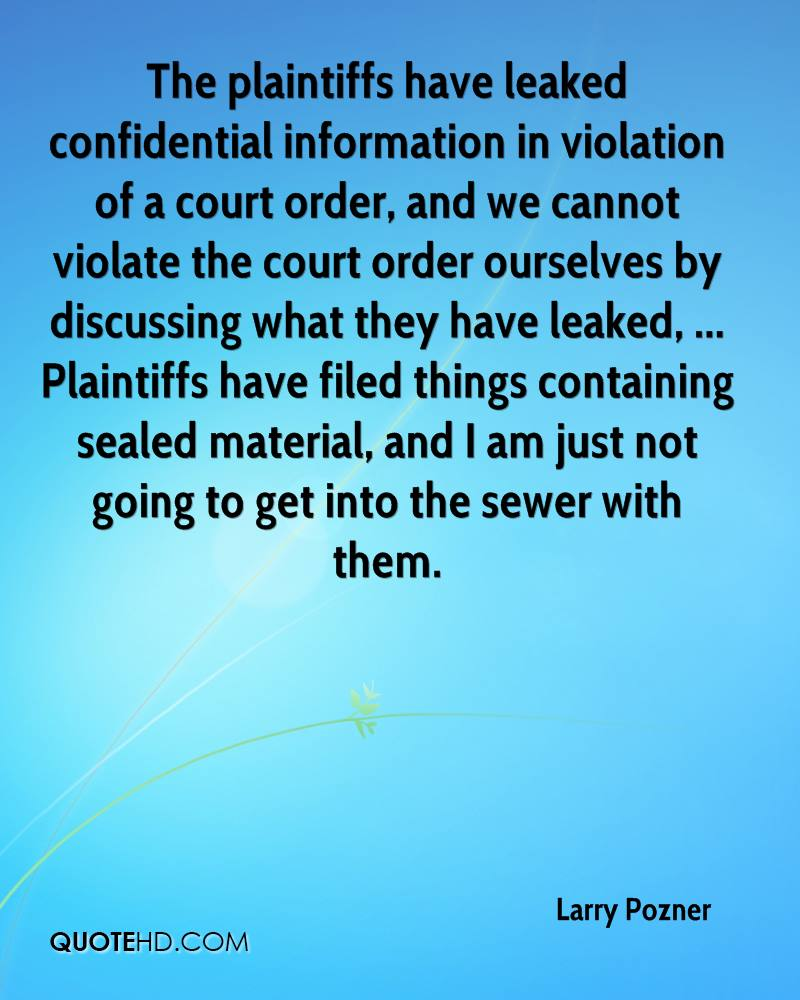 The plaintiffs have leaked confidential information in violation of a court order, and we cannot violate the court order ourselves by discussing what they have leaked, ... Plaintiffs have filed things containing sealed material, and I am just not going to get into the sewer with them.