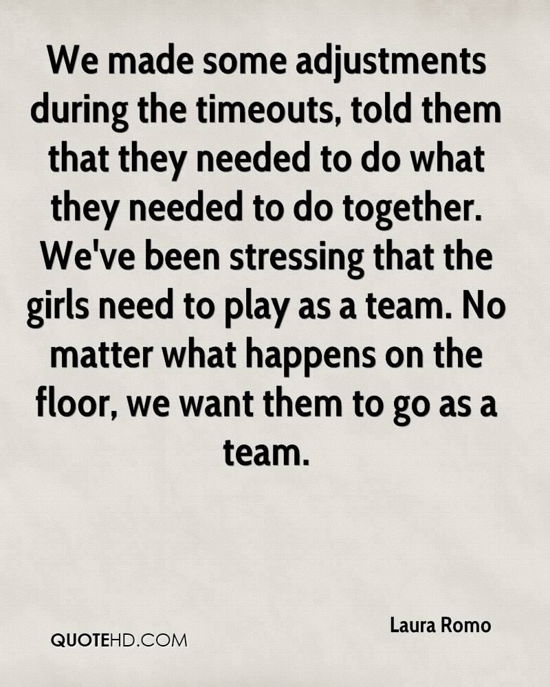 We made some adjustments during the timeouts, told them that they needed to do what they needed to do together. We've been stressing that the girls need to play as a team. No matter what happens on the floor, we want them to go as a team.