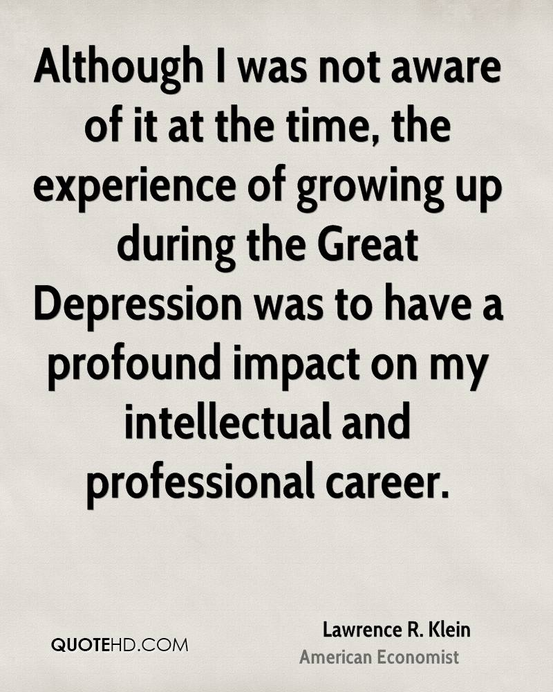Although I was not aware of it at the time, the experience of growing up during the Great Depression was to have a profound impact on my intellectual and professional career.