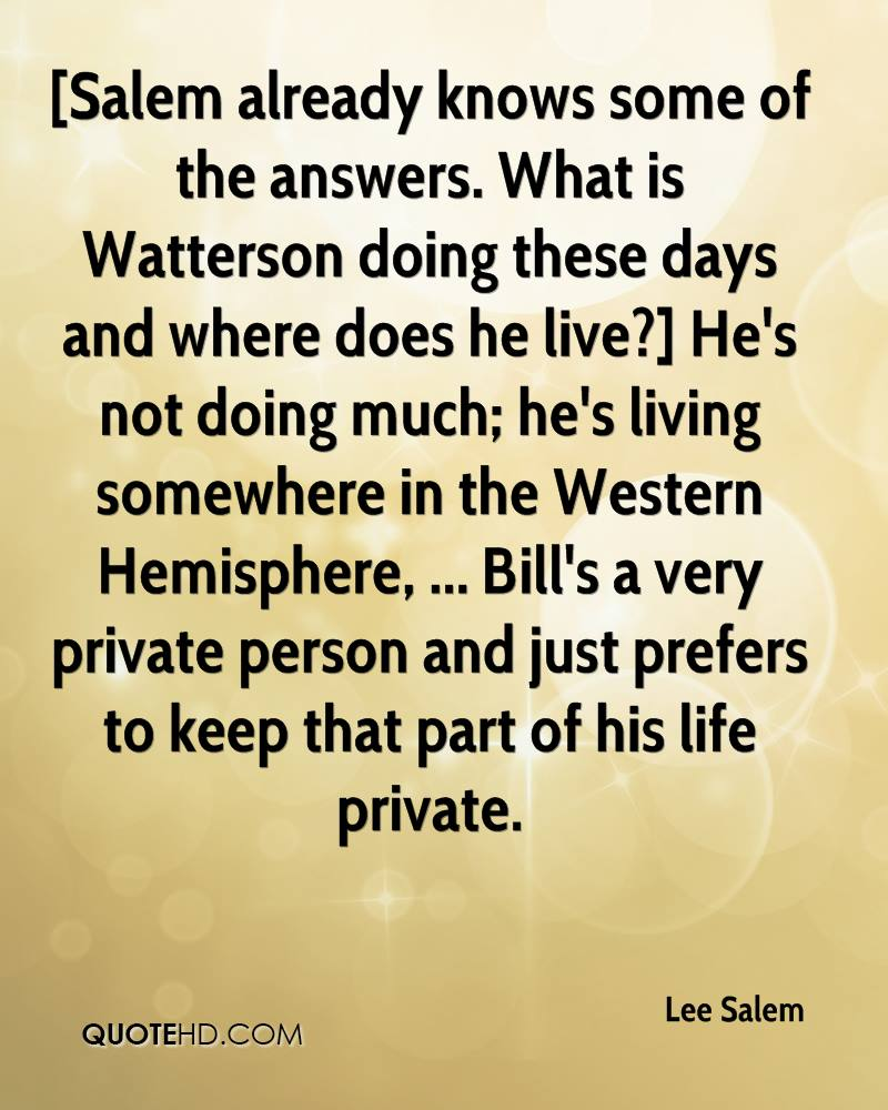 [Salem already knows some of the answers. What is Watterson doing these days and where does he live?] He's not doing much; he's living somewhere in the Western Hemisphere, ... Bill's a very private person and just prefers to keep that part of his life private.