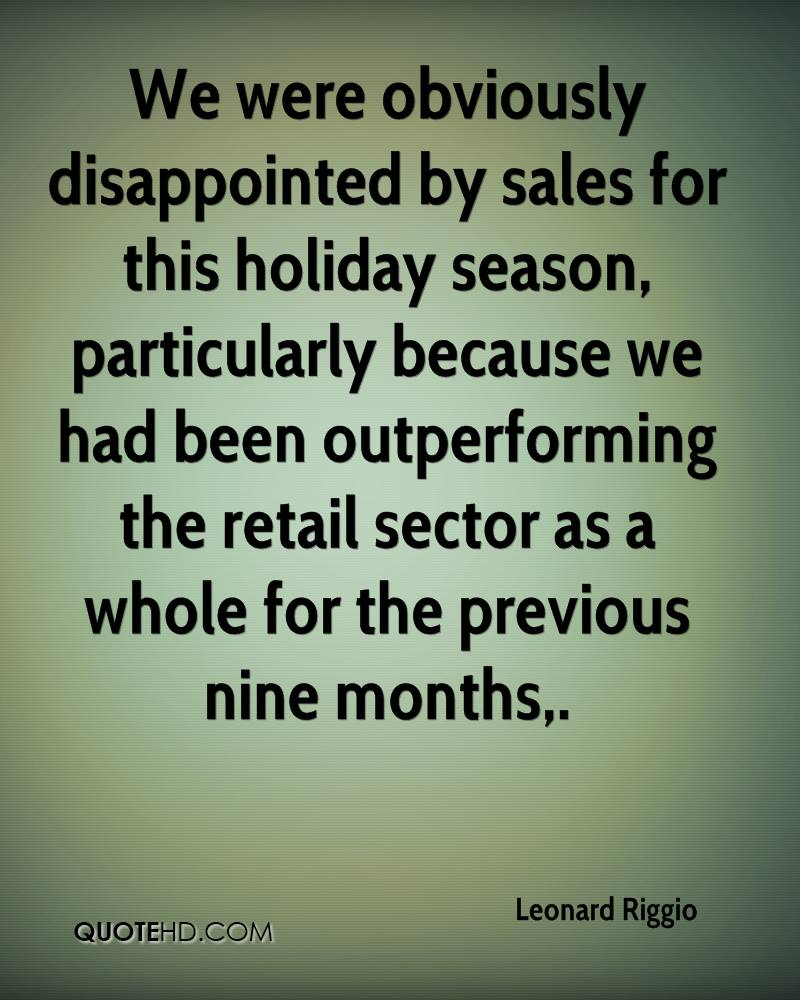 We were obviously disappointed by sales for this holiday season, particularly because we had been outperforming the retail sector as a whole for the previous nine months.