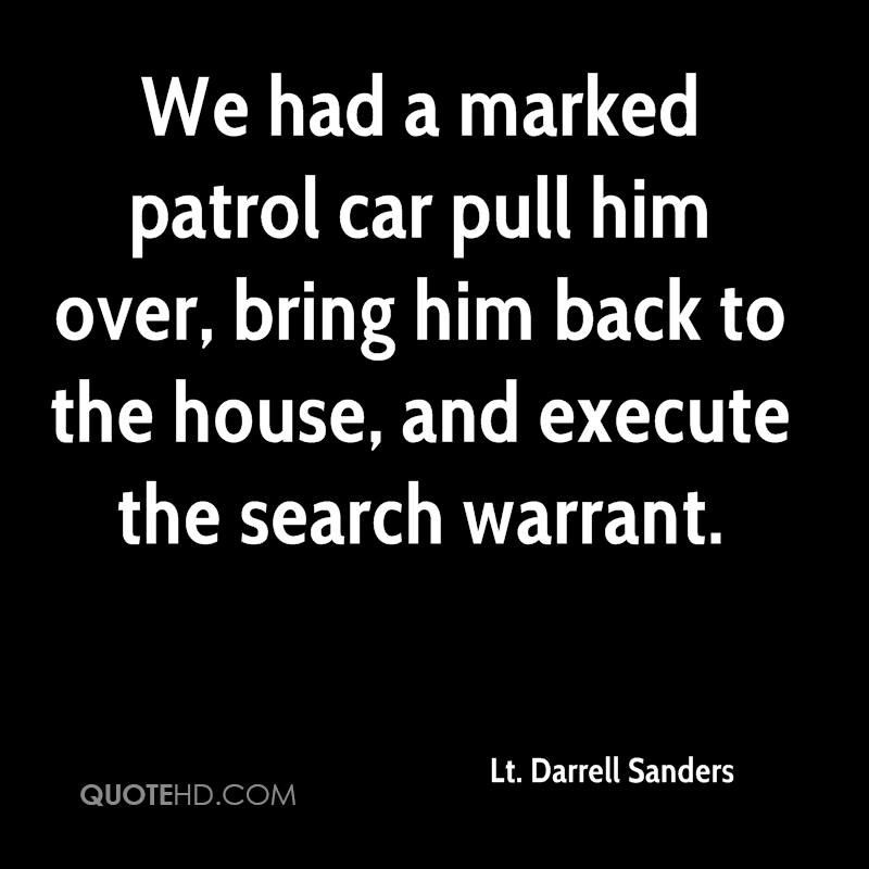 We had a marked patrol car pull him over, bring him back to the house, and execute the search warrant.