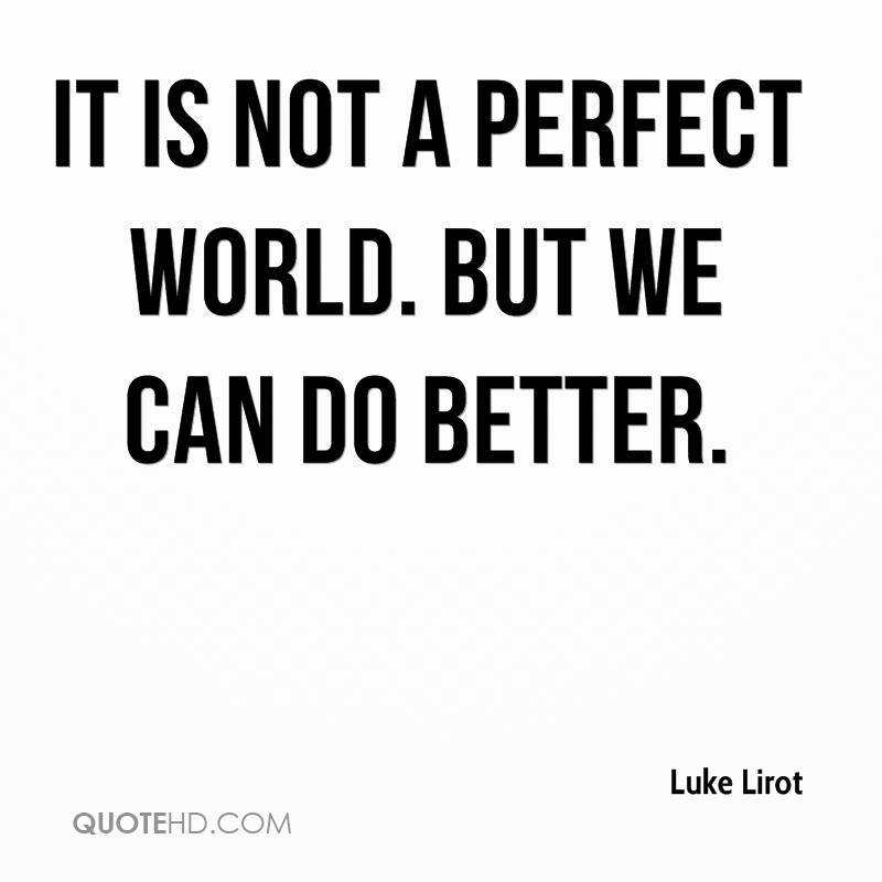 It is not a perfect world. But we can do better.