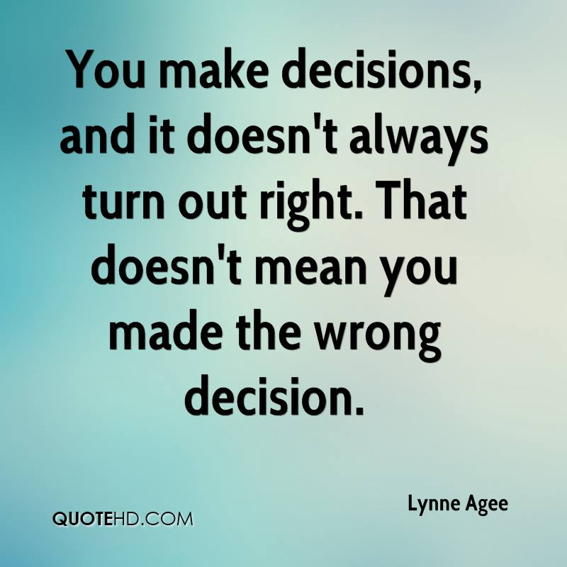You make decisions, and it doesn't always turn out right. That doesn't mean you made the wrong decision.