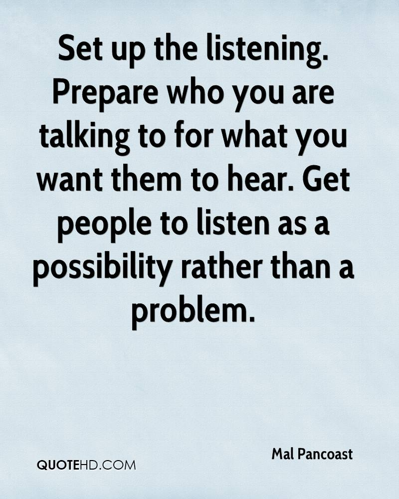 Set up the listening. Prepare who you are talking to for what you want them to hear. Get people to listen as a possibility rather than a problem.