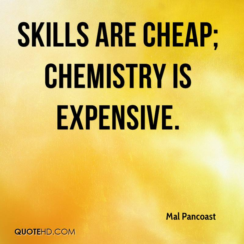 Skills are cheap; chemistry is expensive.
