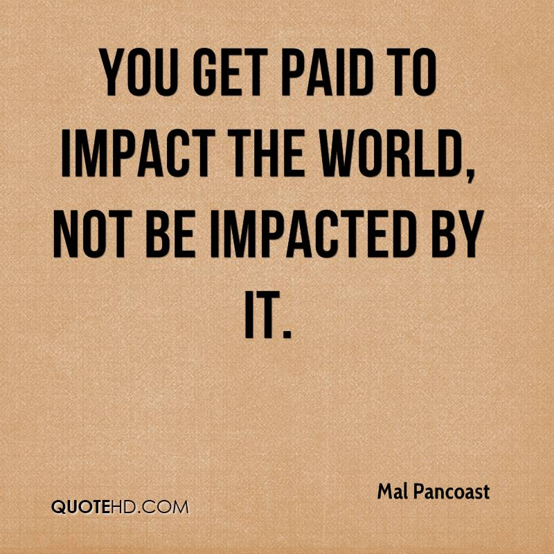You get paid to impact the world, not be impacted by it.