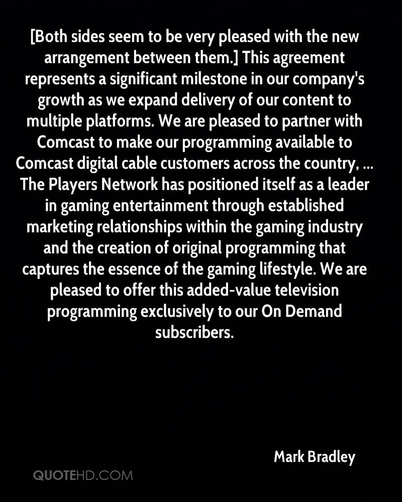 [Both sides seem to be very pleased with the new arrangement between them.] This agreement represents a significant milestone in our company's growth as we expand delivery of our content to multiple platforms. We are pleased to partner with Comcast to make our programming available to Comcast digital cable customers across the country, ... The Players Network has positioned itself as a leader in gaming entertainment through established marketing relationships within the gaming industry and the creation of original programming that captures the essence of the gaming lifestyle. We are pleased to offer this added-value television programming exclusively to our On Demand subscribers.