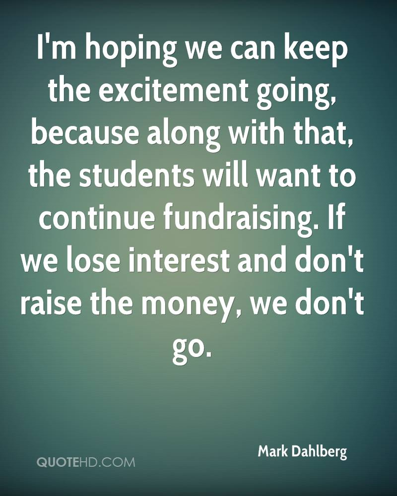 I'm hoping we can keep the excitement going, because along with that, the students will want to continue fundraising. If we lose interest and don't raise the money, we don't go.