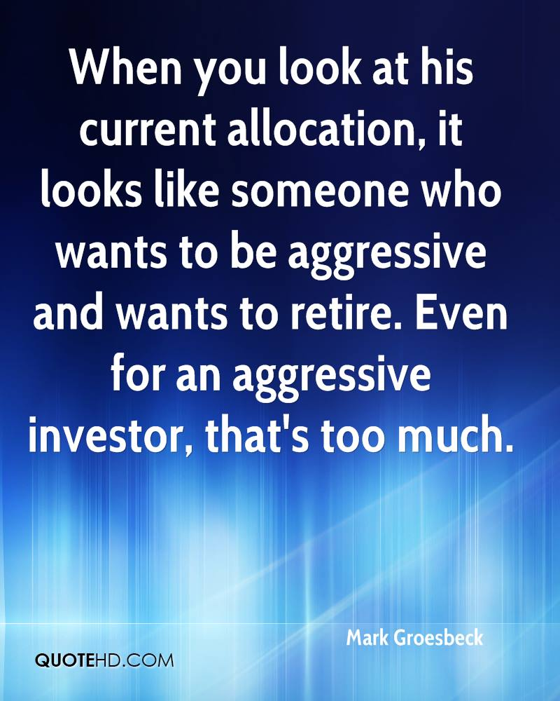 When you look at his current allocation, it looks like someone who wants to be aggressive and wants to retire. Even for an aggressive investor, that's too much.