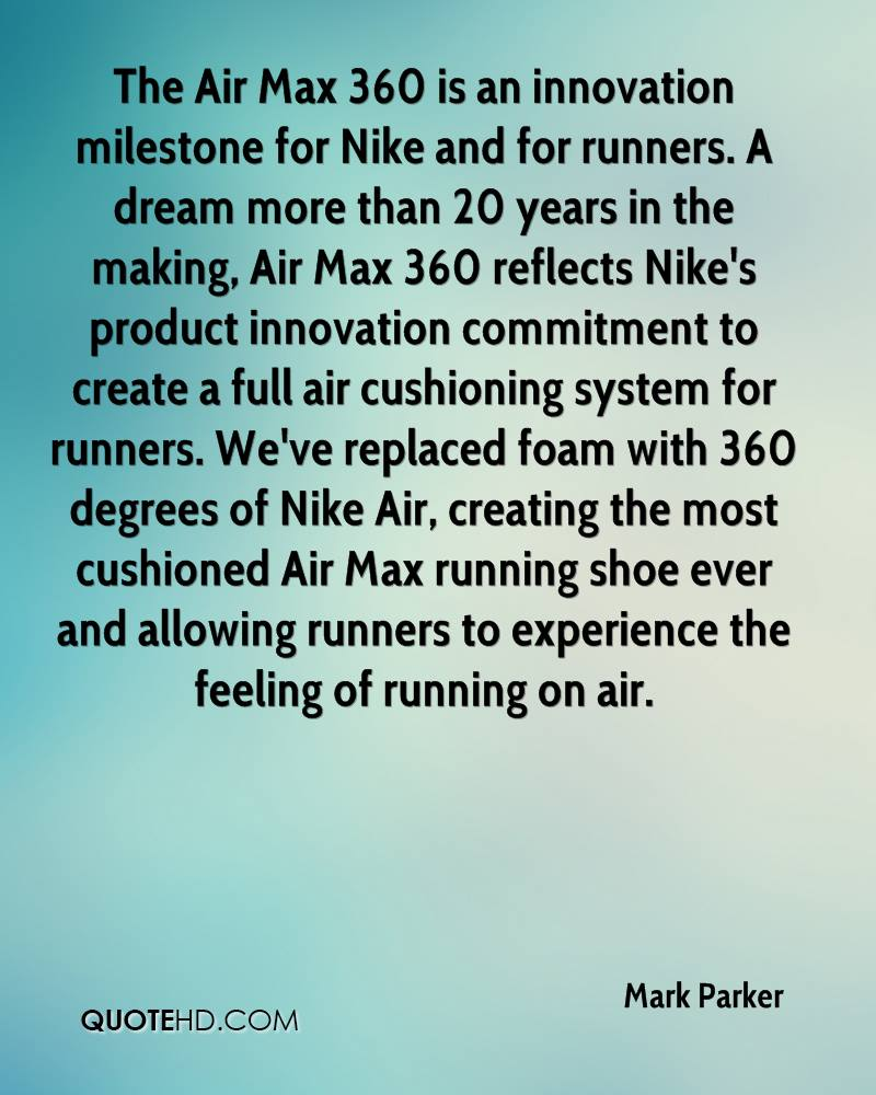 The Air Max 360 is an innovation milestone for Nike and for runners. A dream more than 20 years in the making, Air Max 360 reflects Nike's product innovation commitment to create a full air cushioning system for runners. We've replaced foam with 360 degrees of Nike Air, creating the most cushioned Air Max running shoe ever and allowing runners to experience the feeling of running on air.