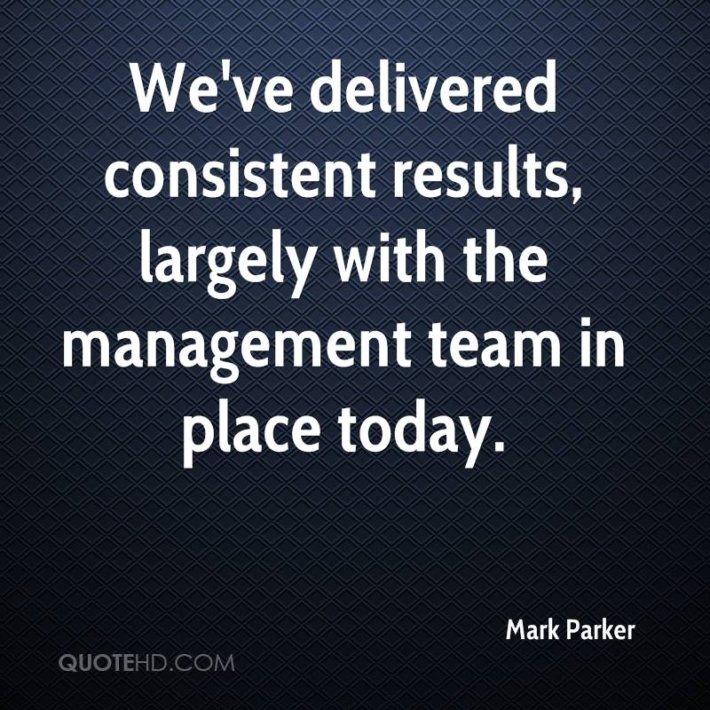 We've delivered consistent results, largely with the management team in place today.