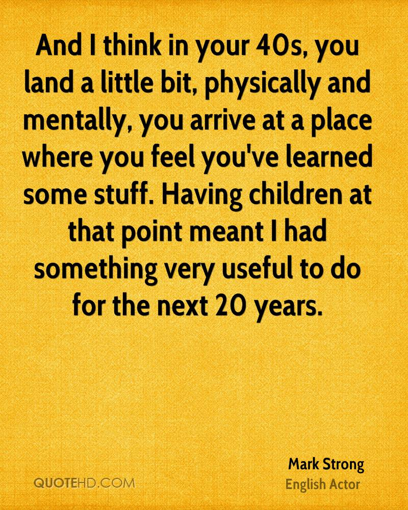 And I think in your 40s, you land a little bit, physically and mentally, you arrive at a place where you feel you've learned some stuff. Having children at that point meant I had something very useful to do for the next 20 years.
