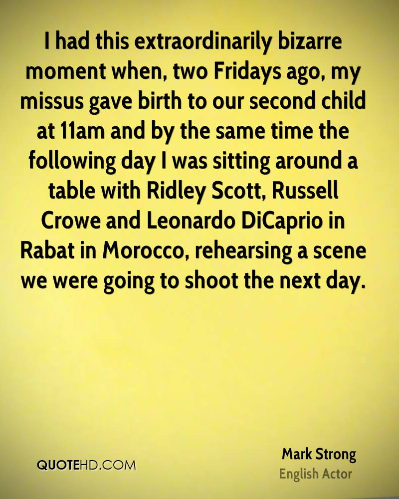 I had this extraordinarily bizarre moment when, two Fridays ago, my missus gave birth to our second child at 11am and by the same time the following day I was sitting around a table with Ridley Scott, Russell Crowe and Leonardo DiCaprio in Rabat in Morocco, rehearsing a scene we were going to shoot the next day.