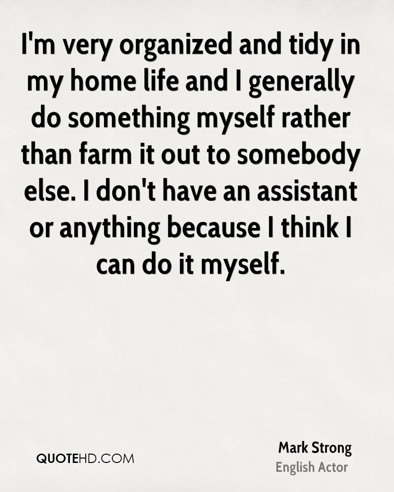 I'm very organized and tidy in my home life and I generally do something myself rather than farm it out to somebody else. I don't have an assistant or anything because I think I can do it myself.