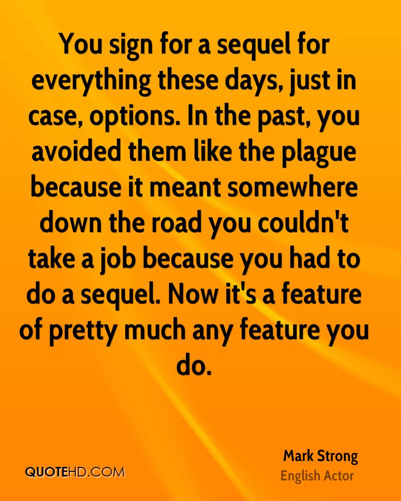 You sign for a sequel for everything these days, just in case, options. In the past, you avoided them like the plague because it meant somewhere down the road you couldn't take a job because you had to do a sequel. Now it's a feature of pretty much any feature you do.