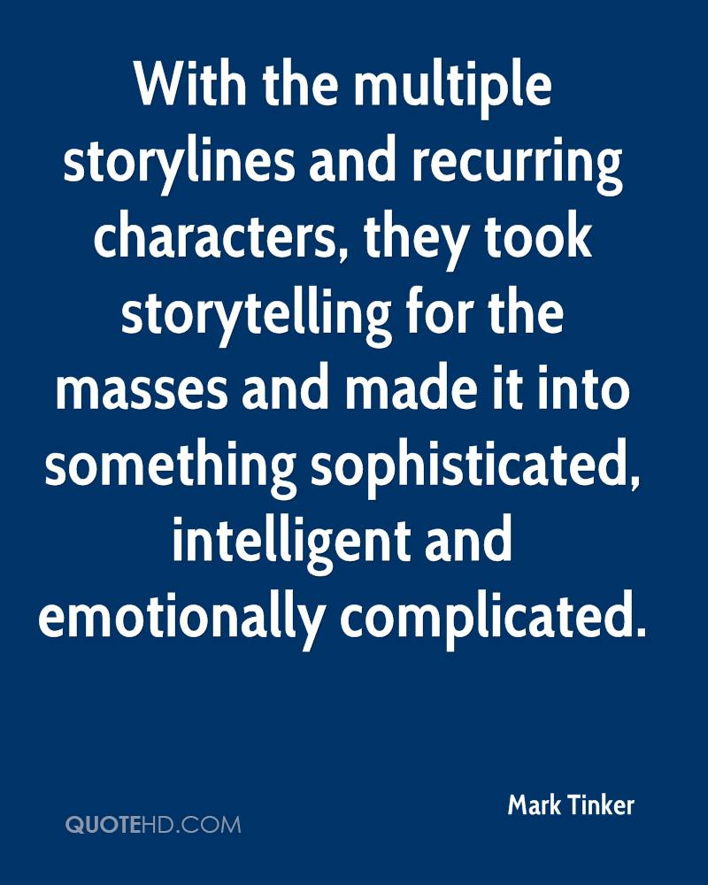 With the multiple storylines and recurring characters, they took storytelling for the masses and made it into something sophisticated, intelligent and emotionally complicated.