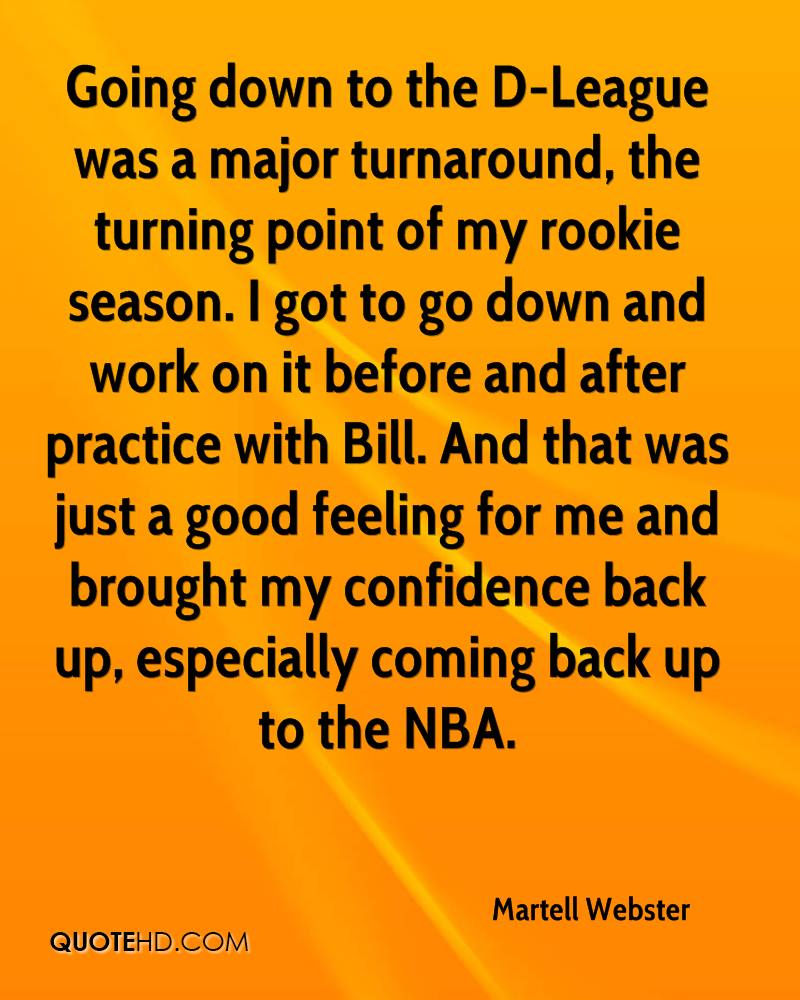 Going down to the D-League was a major turnaround, the turning point of my rookie season. I got to go down and work on it before and after practice with Bill. And that was just a good feeling for me and brought my confidence back up, especially coming back up to the NBA.