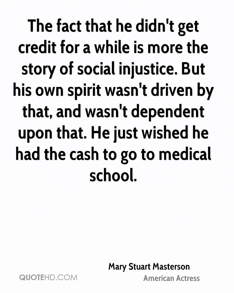 The fact that he didn't get credit for a while is more the story of social injustice. But his own spirit wasn't driven by that, and wasn't dependent upon that. He just wished he had the cash to go to medical school.