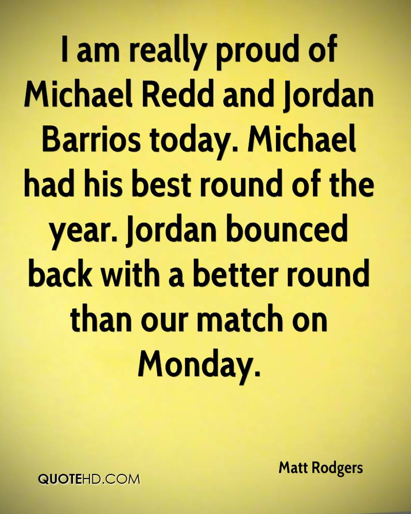 I am really proud of Michael Redd and Jordan Barrios today. Michael had his best round of the year. Jordan bounced back with a better round than our match on Monday.